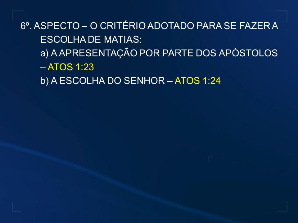 6º. ASPECTO – O CRITÉRIO ADOTADO PARA SE FAZER A ESCOLHA DE MATIAS: a) A APRESENTAÇÃO POR PARTE DOS APÓSTOLOS – ATOS 1:23 b) A ESCOLHA DO SENHOR – ATO