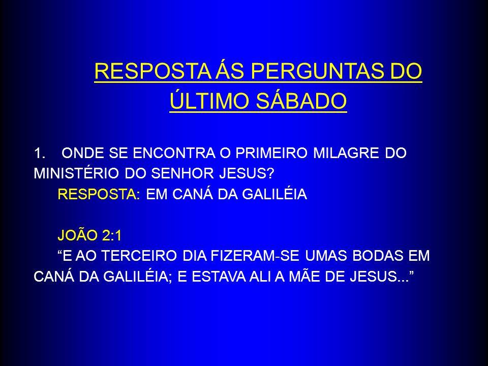 RESPOSTA ÁS PERGUNTAS DO ÚLTIMO SÁBADO 1. ONDE SE ENCONTRA O PRIMEIRO MILAGRE DO MINISTÉRIO DO SENHOR JESUS? RESPOSTA: EM CANÁ DA GALILÉIA JOÃO 2:1 E