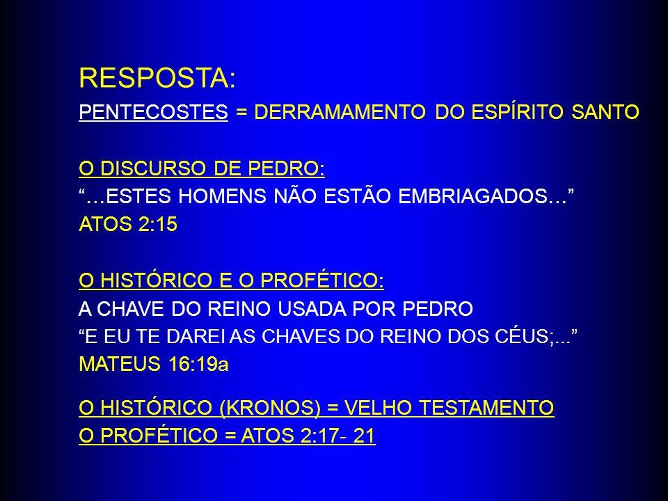 RESPOSTA: PENTECOSTES = DERRAMAMENTO DO ESPÍRITO SANTO O DISCURSO DE PEDRO: …ESTES HOMENS NÃO ESTÃO EMBRIAGADOS… ATOS 2:15 O HISTÓRICO E O PROFÉTICO: A CHAVE DO REINO USADA POR PEDRO E EU TE DAREI AS CHAVES DO REINO DOS CÉUS;...