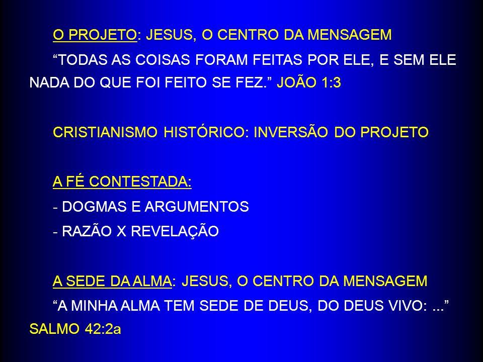 O PROJETO: JESUS, O CENTRO DA MENSAGEM TODAS AS COISAS FORAM FEITAS POR ELE, E SEM ELE NADA DO QUE FOI FEITO SE FEZ.