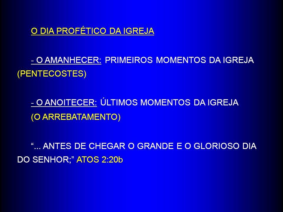 O DIA PROFÉTICO DA IGREJA - O AMANHECER: PRIMEIROS MOMENTOS DA IGREJA (PENTECOSTES) - O ANOITECER: ÚLTIMOS MOMENTOS DA IGREJA (O ARREBATAMENTO)...