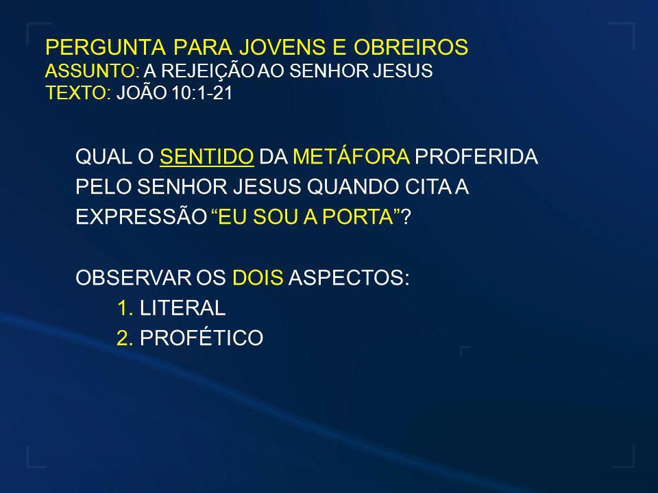 QUAL O SENTIDO DA METÁFORA PROFERIDA PELO SENHOR JESUS QUANDO CITA A EXPRESSÃO EU SOU A PORTA? OBSERVAR OS DOIS ASPECTOS: 1. LITERAL 2. PROFÉTICO PERG