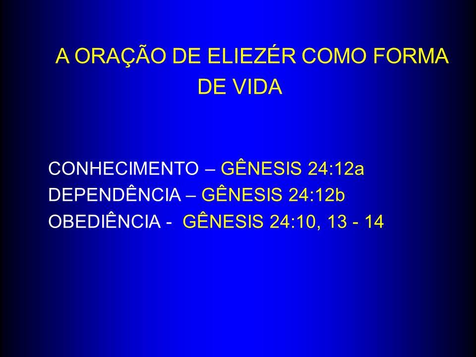A ORAÇÃO DE ELIEZÉR COMO FORMA DE VIDA CONHECIMENTO – GÊNESIS 24:12a DEPENDÊNCIA – GÊNESIS 24:12b OBEDIÊNCIA - GÊNESIS 24:10, 13 - 14