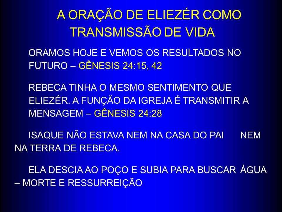 A ORAÇÃO DE ELIEZÉR COMO TRANSMISSÃO DE VIDA ORAMOS HOJE E VEMOS OS RESULTADOS NO FUTURO – GÊNESIS 24:15, 42 REBECA TINHA O MESMO SENTIMENTO QUE ELIEZ