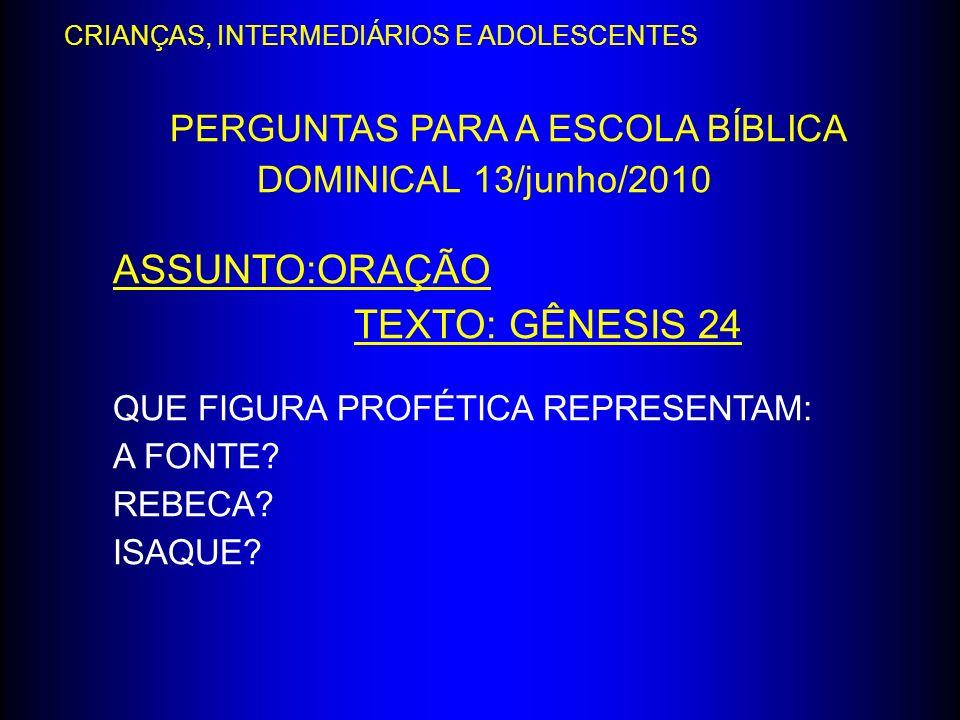 PERGUNTAS PARA A ESCOLA BÍBLICA DOMINICAL 13/junho/2010 ASSUNTO:ORAÇÃO TEXTO: GÊNESIS 24 QUE FIGURA PROFÉTICA REPRESENTAM: A FONTE? REBECA? ISAQUE? CR