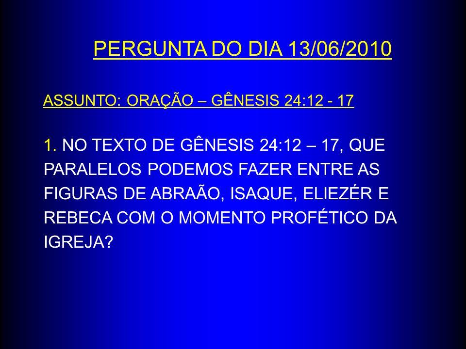 PERGUNTA DO DIA 13/06/2010 ASSUNTO: ORAÇÃO – GÊNESIS 24:12 - 17 1. NO TEXTO DE GÊNESIS 24:12 – 17, QUE PARALELOS PODEMOS FAZER ENTRE AS FIGURAS DE ABR