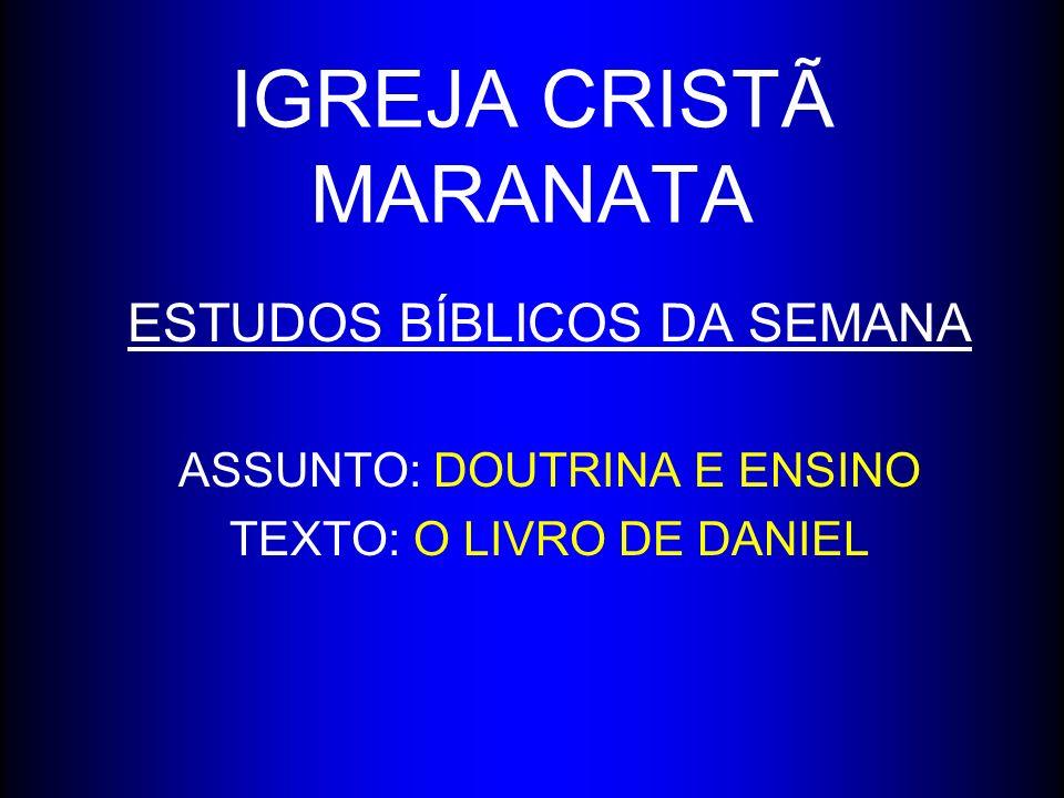IGREJA CRISTÃ MARANATA ESTUDOS BÍBLICOS DA SEMANA ASSUNTO: DOUTRINA E ENSINO TEXTO: O LIVRO DE DANIEL