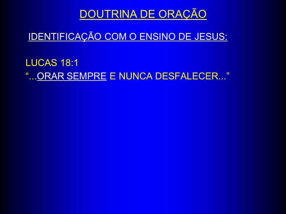 IDENTIFICAÇÃO COM O ENSINO DE JESUS: LUCAS 18:1...ORAR SEMPRE E NUNCA DESFALECER... DOUTRINA DE ORAÇÃO