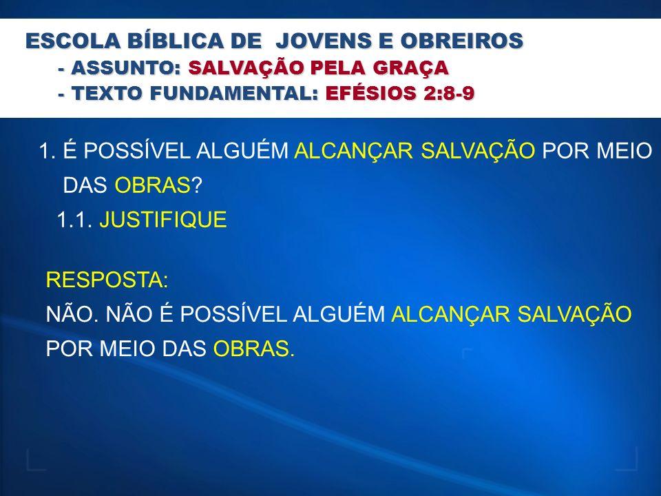 ESCOLA BÍBLICA DE JOVENS E OBREIROS - ASSUNTO: SALVAÇÃO PELA GRAÇA - TEXTO FUNDAMENTAL: EFÉSIOS 2:8-9 1.É POSSÍVEL ALGUÉM ALCANÇAR SALVAÇÃO POR MEIO D