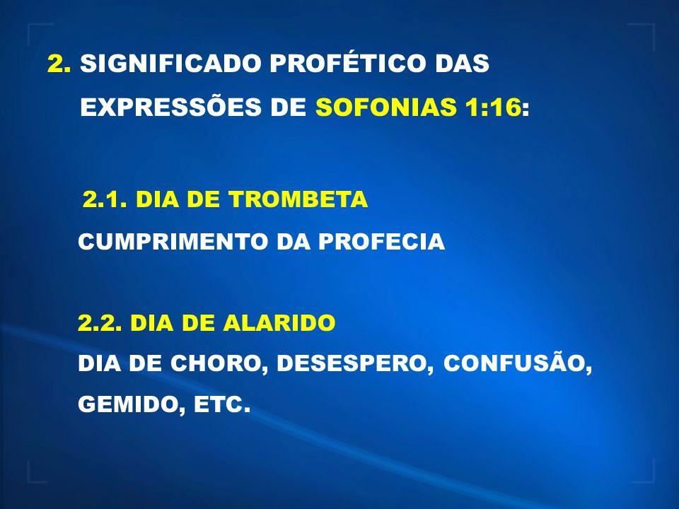 2. SIGNIFICADO PROFÉTICO DAS EXPRESSÕES DE SOFONIAS 1:16: 2.1. DIA DE TROMBETA CUMPRIMENTO DA PROFECIA 2.2. DIA DE ALARIDO DIA DE CHORO, DESESPERO, CO