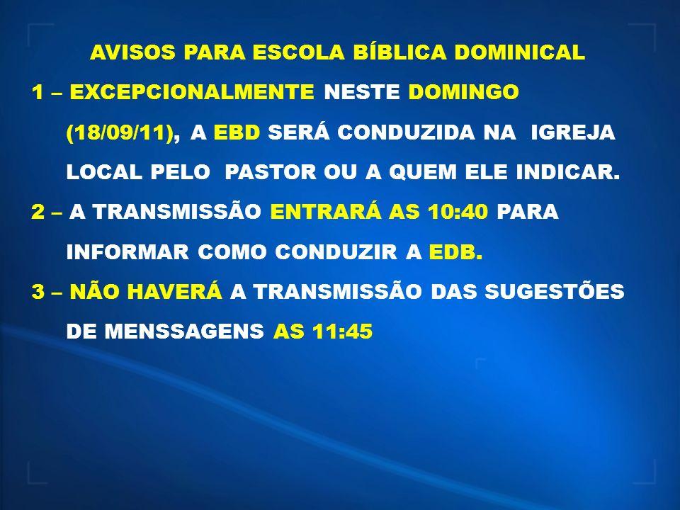 AVISOS PARA ESCOLA BÍBLICA DOMINICAL 1 – EXCEPCIONALMENTE NESTE DOMINGO (18/09/11), A EBD SERÁ CONDUZIDA NA IGREJA LOCAL PELO PASTOR OU A QUEM ELE IND