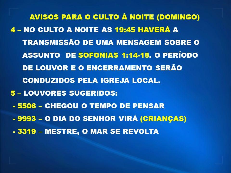 AVISOS PARA O CULTO À NOITE (DOMINGO) 4 – NO CULTO A NOITE AS 19:45 HAVERÁ A TRANSMISSÃO DE UMA MENSAGEM SOBRE O ASSUNTO DE SOFONIAS 1:14-18. O PERÍOD