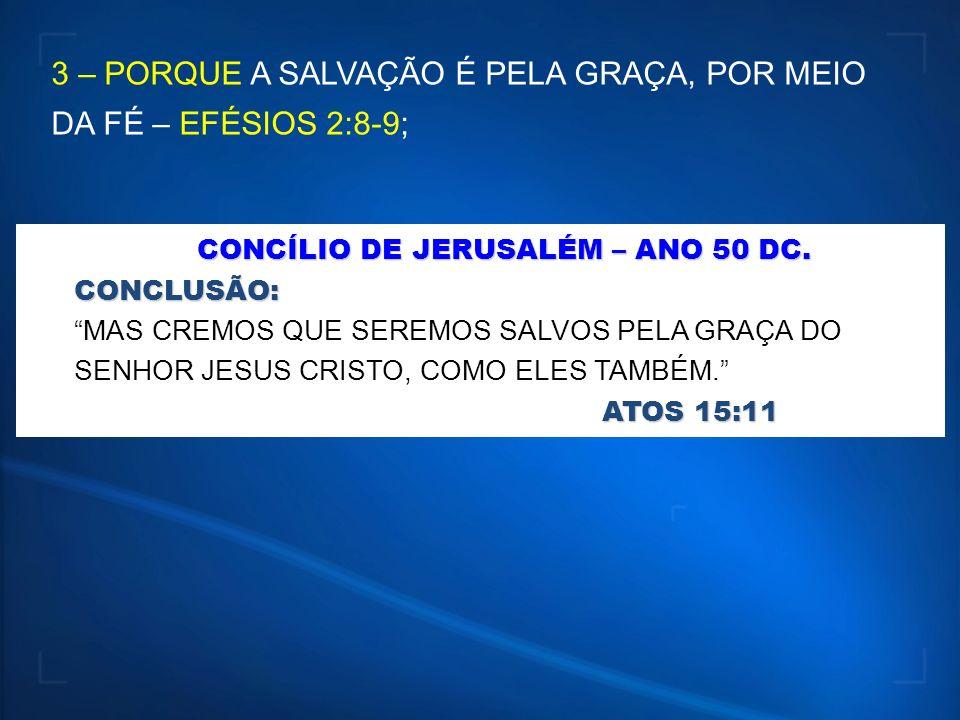 3 – PORQUE A SALVAÇÃO É PELA GRAÇA, POR MEIO DA FÉ – EFÉSIOS 2:8-9; CONCÍLIO DE JERUSALÉM – ANO50 DC. CONCÍLIO DE JERUSALÉM – ANO 50 DC.CONCLUSÃO: ATO