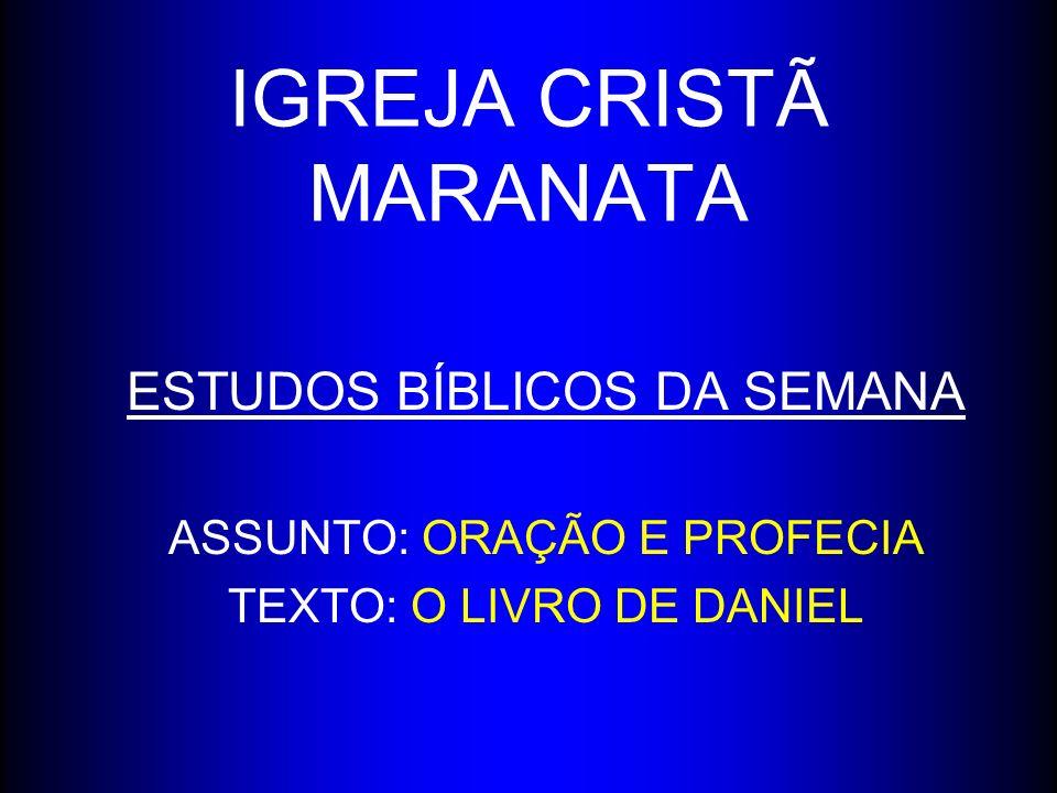 IGREJA CRISTÃ MARANATA ESTUDOS BÍBLICOS DA SEMANA ASSUNTO: ORAÇÃO E PROFECIA TEXTO: O LIVRO DE DANIEL