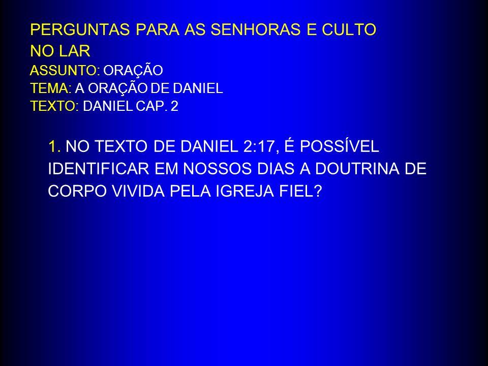 PERGUNTAS PARA AS SENHORAS E CULTO NO LAR ASSUNTO: ORAÇÃO TEMA: A ORAÇÃO DE DANIEL TEXTO: DANIEL CAP. 2 1. NO TEXTO DE DANIEL 2:17, É POSSÍVEL IDENTIF