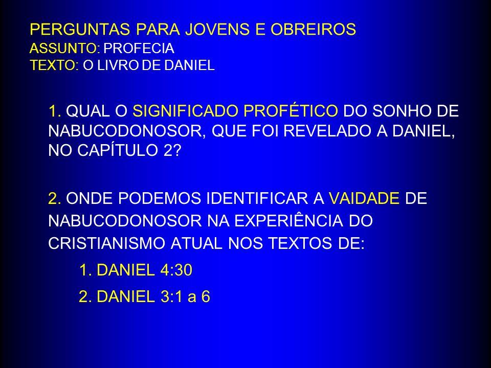 PERGUNTAS PARA JOVENS E OBREIROS ASSUNTO: PROFECIA TEXTO: O LIVRO DE DANIEL 1. QUAL O SIGNIFICADO PROFÉTICO DO SONHO DE NABUCODONOSOR, QUE FOI REVELAD