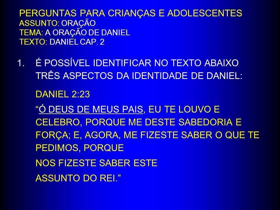 PERGUNTAS PARA CRIANÇAS E ADOLESCENTES ASSUNTO: ORAÇÃO TEMA: A ORAÇÃO DE DANIEL TEXTO: DANIEL CAP. 2 1.É POSSÍVEL IDENTIFICAR NO TEXTO ABAIXO TRÊS ASP