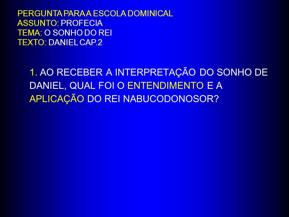 1. AO RECEBER A INTERPRETAÇÃO DO SONHO DE DANIEL, QUAL FOI O ENTENDIMENTO E A APLICAÇÃO DO REI NABUCODONOSOR? PERGUNTA PARA A ESCOLA DOMINICAL ASSUNTO