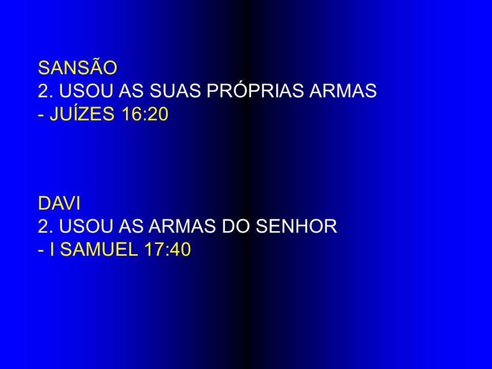 SANSÃO 2. USOU AS SUAS PRÓPRIAS ARMAS - JUÍZES 16:20 DAVI 2. USOU AS ARMAS DO SENHOR - I SAMUEL 17:40