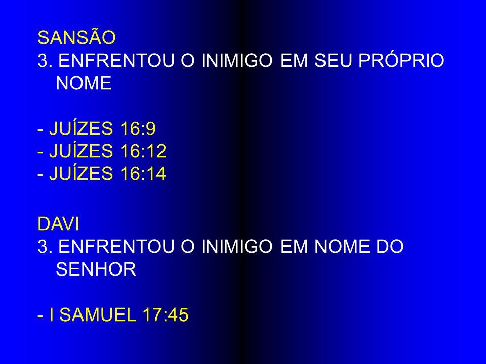 SANSÃO 3. ENFRENTOU O INIMIGO EM SEU PRÓPRIO NOME - JUÍZES 16:9 - JUÍZES 16:12 - JUÍZES 16:14 DAVI 3. ENFRENTOU O INIMIGO EM NOME DO SENHOR - I SAMUEL