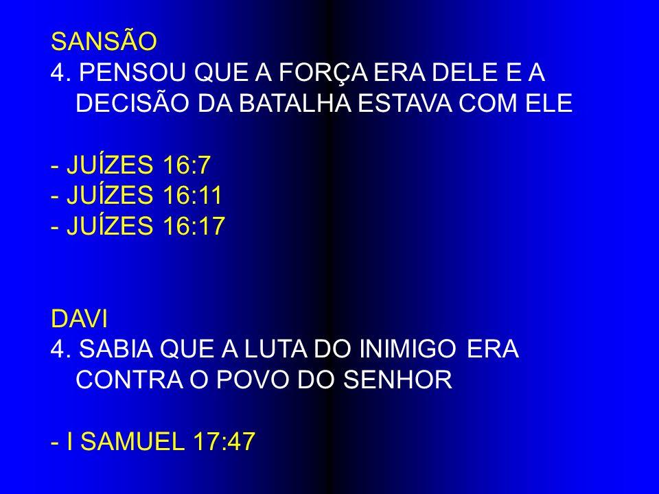 SANSÃO 4. PENSOU QUE A FORÇA ERA DELE E A DECISÃO DA BATALHA ESTAVA COM ELE - JUÍZES 16:7 - JUÍZES 16:11 - JUÍZES 16:17 DAVI 4. SABIA QUE A LUTA DO IN