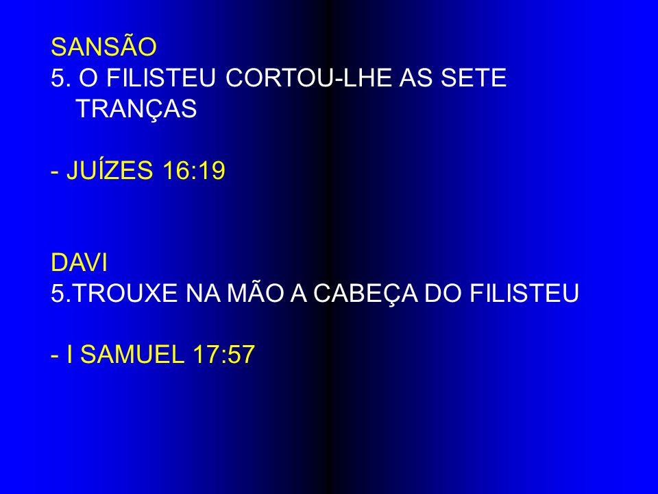 SANSÃO 5. O FILISTEU CORTOU-LHE AS SETE TRANÇAS - JUÍZES 16:19 DAVI 5.TROUXE NA MÃO A CABEÇA DO FILISTEU - I SAMUEL 17:57