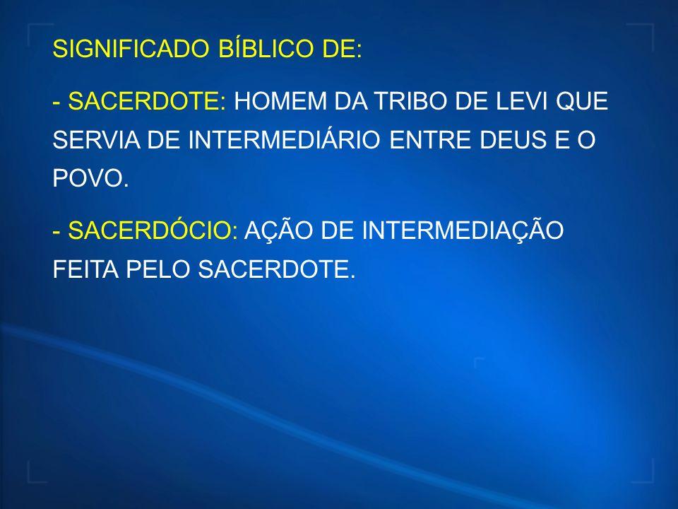 SIGNIFICADO BÍBLICO DE: - SACERDOTE: HOMEM DA TRIBO DE LEVI QUE SERVIA DE INTERMEDIÁRIO ENTRE DEUS E O POVO. - SACERDÓCIO: AÇÃO DE INTERMEDIAÇÃO FEITA