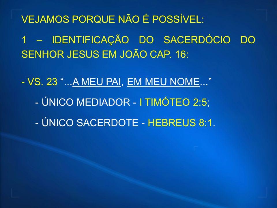 VEJAMOS PORQUE NÃO É POSSÍVEL: 1 – IDENTIFICAÇÃO DO SACERDÓCIO DO SENHOR JESUS EM JOÃO CAP. 16: - VS. 23...A MEU PAI, EM MEU NOME... - ÚNICO MEDIADOR