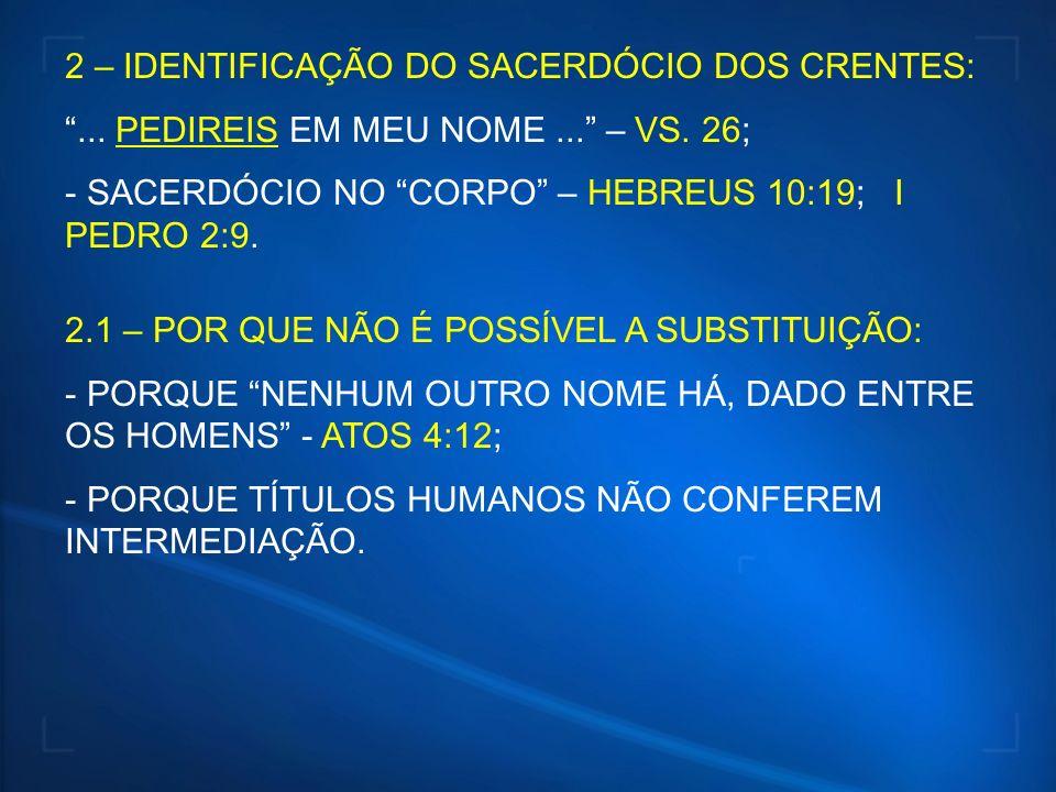 2 – IDENTIFICAÇÃO DO SACERDÓCIO DOS CRENTES:... PEDIREIS EM MEU NOME... – VS. 26; - SACERDÓCIO NO CORPO – HEBREUS 10:19; I PEDRO 2:9. 2.1 – POR QUE NÃ