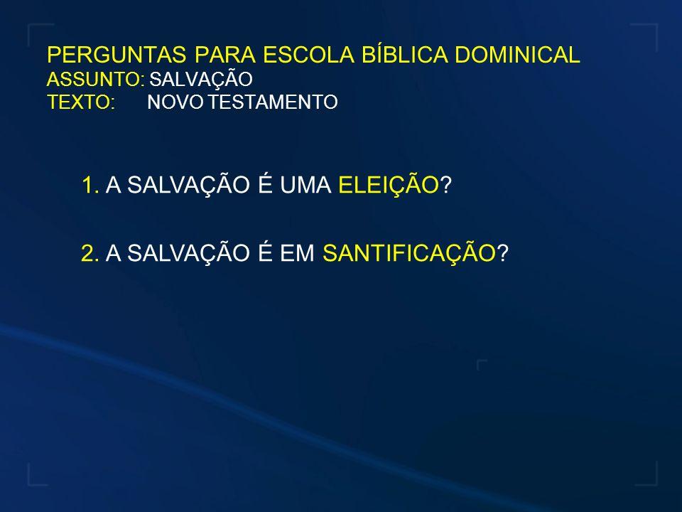PERGUNTAS PARA ESCOLA BÍBLICA DOMINICAL ASSUNTO: SALVAÇÃO TEXTO: NOVO TESTAMENTO 1. A SALVAÇÃO É UMA ELEIÇÃO? 2. A SALVAÇÃO É EM SANTIFICAÇÃO?