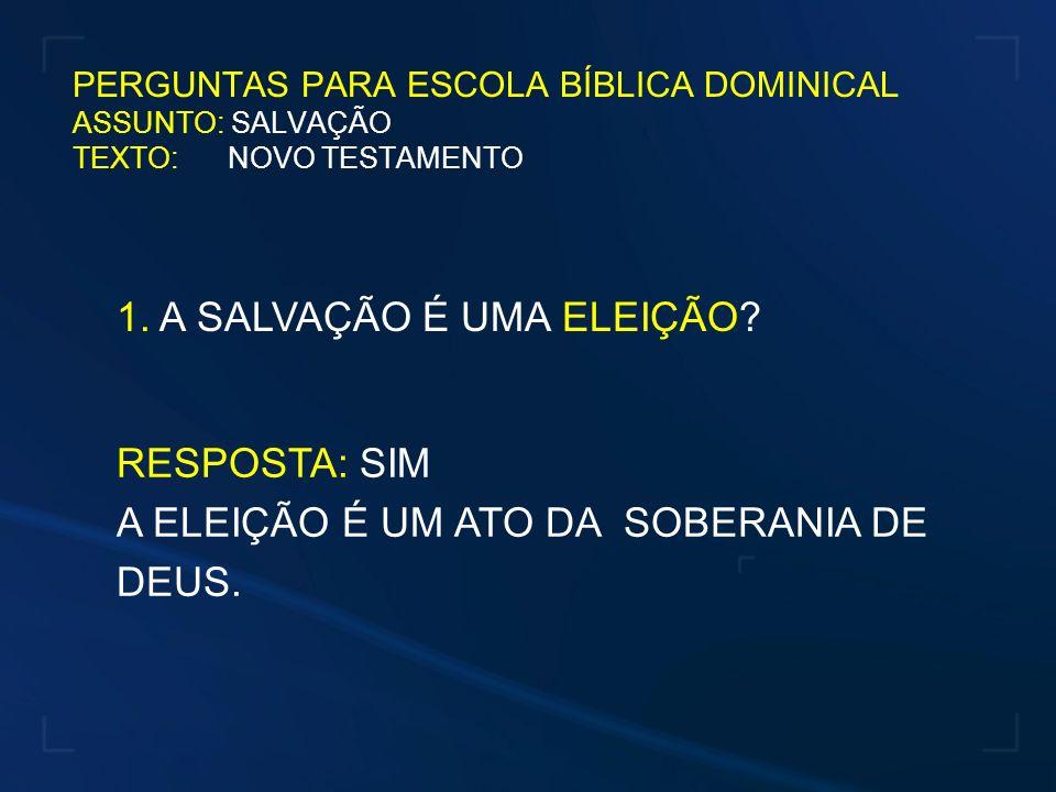 1. A SALVAÇÃO É UMA ELEIÇÃO? RESPOSTA: SIM A ELEIÇÃO É UM ATO DA SOBERANIA DE DEUS. PERGUNTAS PARA ESCOLA BÍBLICA DOMINICAL ASSUNTO: SALVAÇÃO TEXTO: N