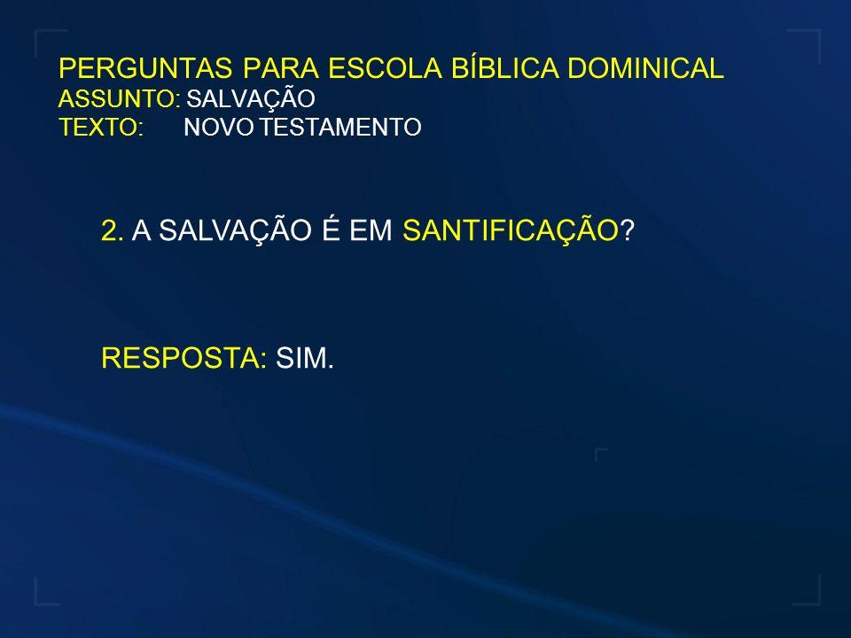 PERGUNTAS PARA ESCOLA BÍBLICA DOMINICAL ASSUNTO: SALVAÇÃO TEXTO: NOVO TESTAMENTO 2. A SALVAÇÃO É EM SANTIFICAÇÃO? RESPOSTA: SIM.