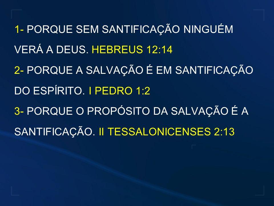 1- PORQUE SEM SANTIFICAÇÃO NINGUÉM VERÁ A DEUS. HEBREUS 12:14 2- PORQUE A SALVAÇÃO É EM SANTIFICAÇÃO DO ESPÍRITO. I PEDRO 1:2 3- PORQUE O PROPÓSITO DA