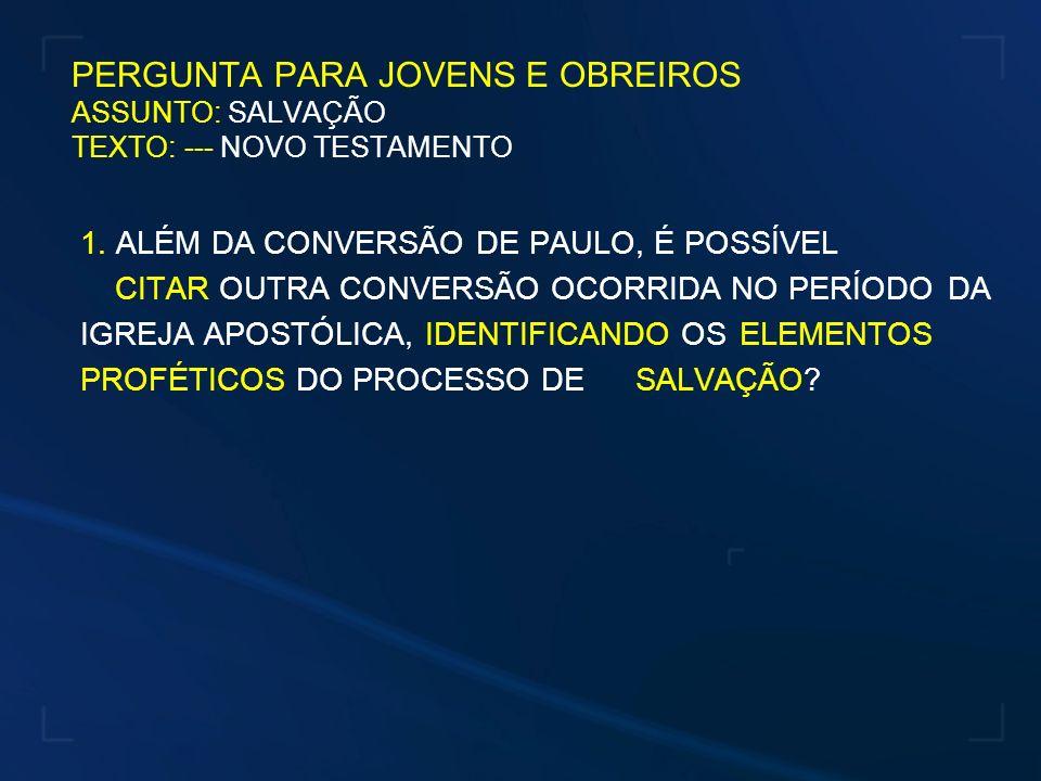 PERGUNTA PARA JOVENS E OBREIROS ASSUNTO: SALVAÇÃO TEXTO: --- NOVO TESTAMENTO 1. ALÉM DA CONVERSÃO DE PAULO, É POSSÍVEL CITAR OUTRA CONVERSÃO OCORRIDA