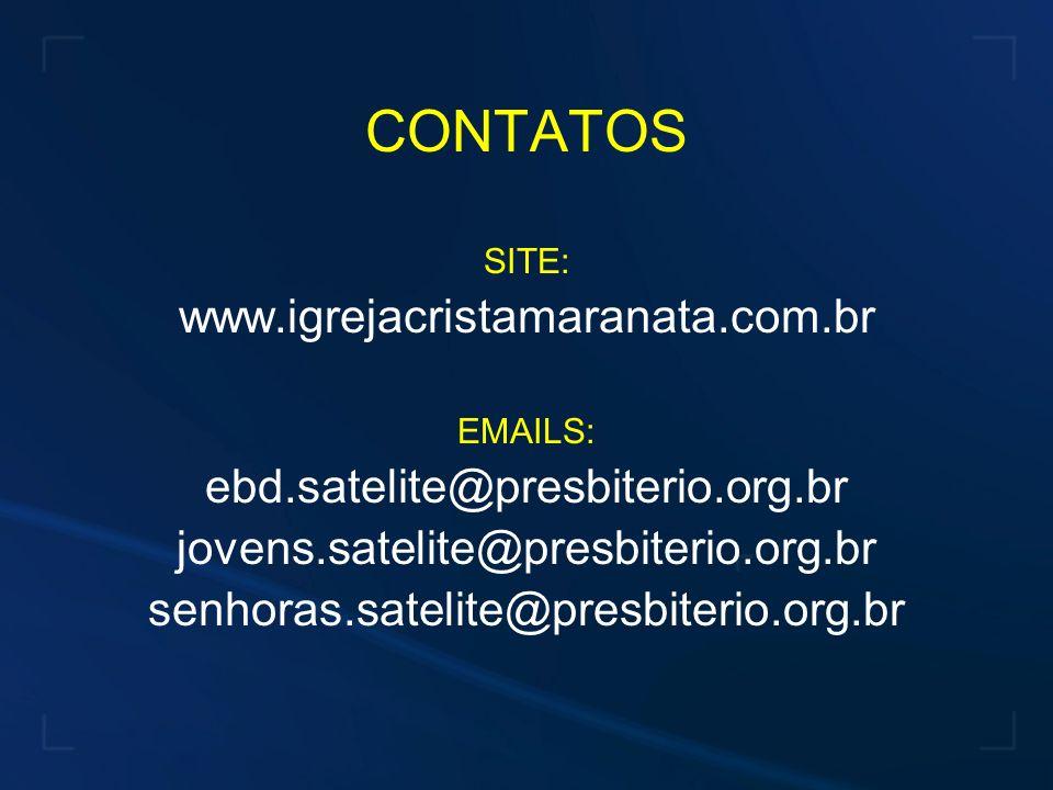 CONTATOS SITE: www.igrejacristamaranata.com.br EMAILS: ebd.satelite@presbiterio.org.br jovens.satelite@presbiterio.org.br senhoras.satelite@presbiterio.org.br