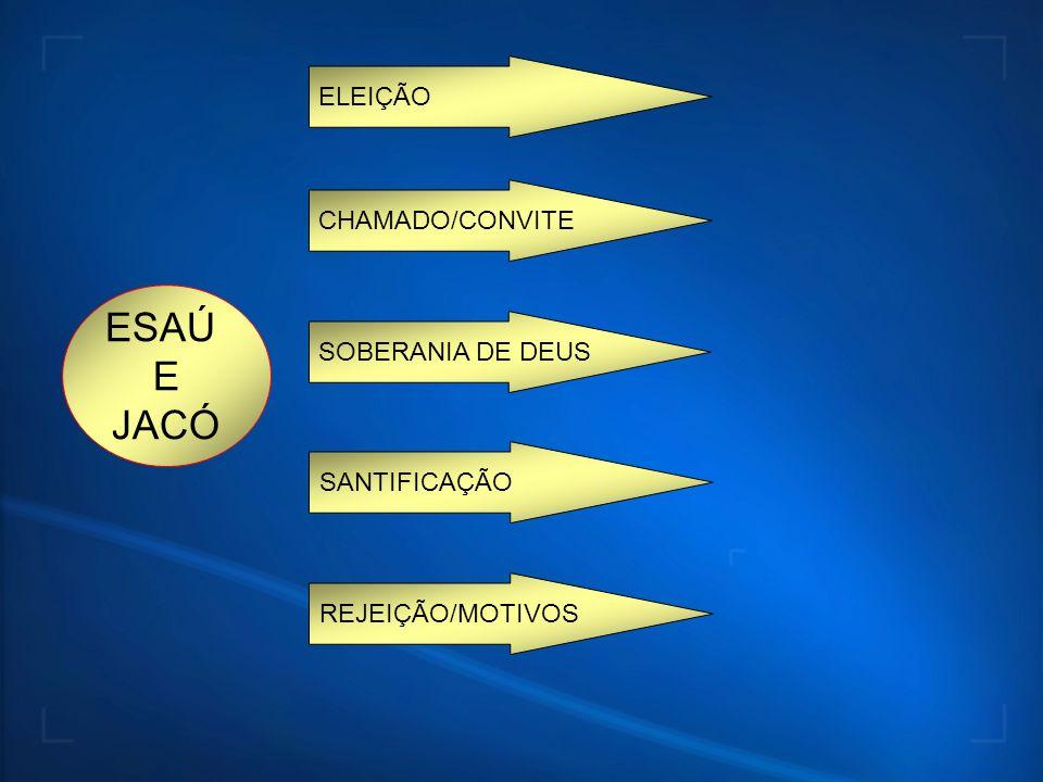 ESAÚ E JACÓ ELEIÇÃO CHAMADO/CONVITE SOBERANIA DE DEUS SANTIFICAÇÃO REJEIÇÃO/MOTIVOS
