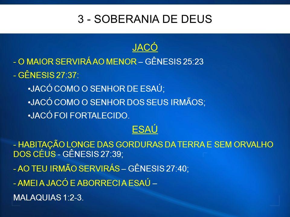 3 - SOBERANIA DE DEUS JACÓ - O MAIOR SERVIRÁ AO MENOR – GÊNESIS 25:23 - GÊNESIS 27:37: JACÓ COMO O SENHOR DE ESAÚ; JACÓ COMO O SENHOR DOS SEUS IRMÃOS; JACÓ FOI FORTALECIDO.