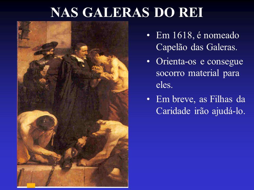 NAS GALERAS DO REI Em 1618, é nomeado Capelão das Galeras. Orienta-os e consegue socorro material para eles. Em breve, as Filhas da Caridade irão ajud