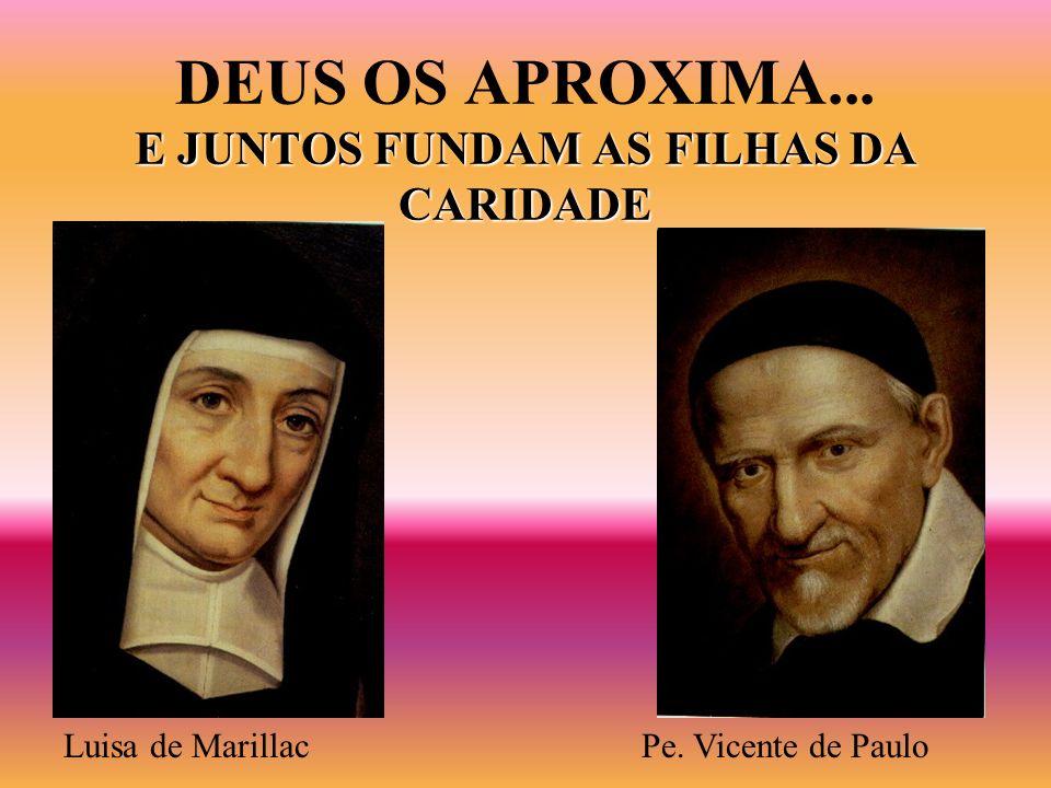 E JUNTOS FUNDAM AS FILHAS DA CARIDADE DEUS OS APROXIMA... E JUNTOS FUNDAM AS FILHAS DA CARIDADE Luisa de MarillacPe. Vicente de Paulo