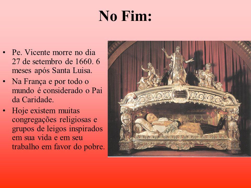 No Fim: Pe. Vicente morre no dia 27 de setembro de 1660. 6 meses após Santa Luisa. Na França e por todo o mundo é considerado o Pai da Caridade. Hoje