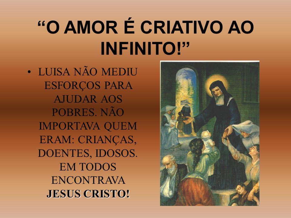 O AMOR É CRIATIVO AO INFINITO! JESUS CRISTO!LUISA NÃO MEDIU ESFORÇOS PARA AJUDAR AOS POBRES. NÃO IMPORTAVA QUEM ERAM: CRIANÇAS, DOENTES, IDOSOS. EM TO