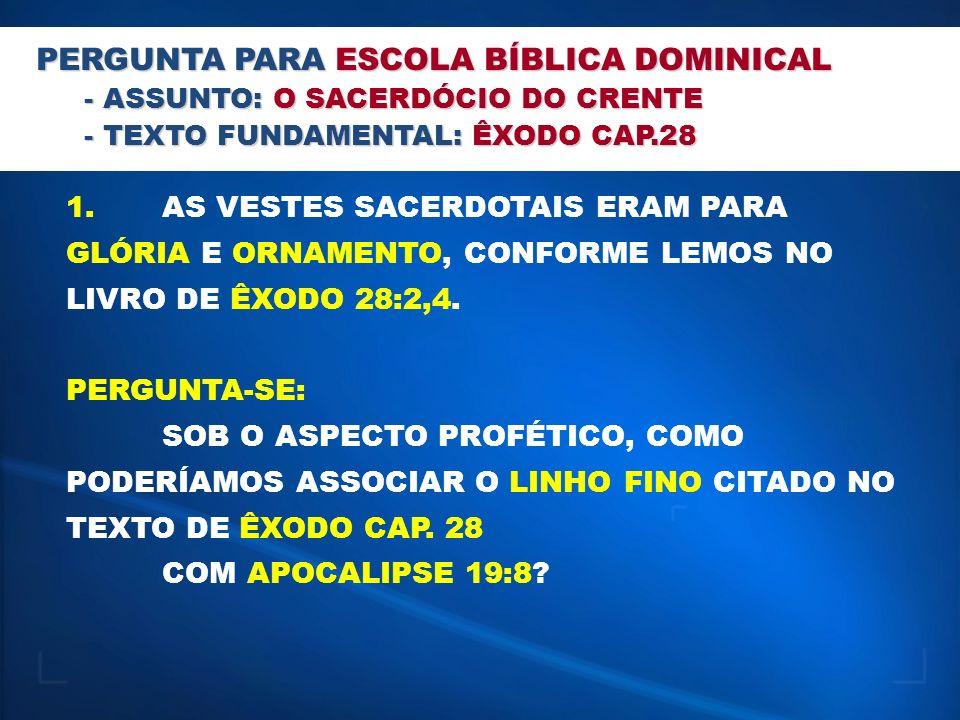 PERGUNTA PARA ESCOLA BÍBLICA DOMINICAL - ASSUNTO: O SACERDÓCIO DO CRENTE - TEXTO FUNDAMENTAL: ÊXODO CAP.28 1.AS VESTES SACERDOTAIS ERAM PARA GLÓRIA E