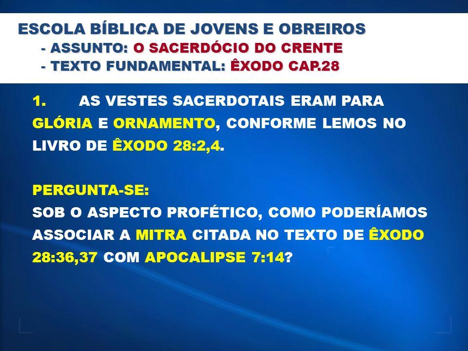 ESCOLA BÍBLICA DE JOVENS E OBREIROS - ASSUNTO: O SACERDÓCIO DO CRENTE - TEXTO FUNDAMENTAL: ÊXODO CAP.28 1.AS VESTES SACERDOTAIS ERAM PARA GLÓRIA E ORN