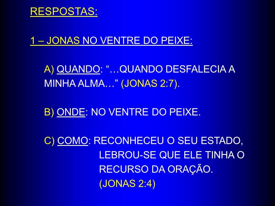 RESPOSTAS: 1 – JONAS NO VENTRE DO PEIXE: A) QUANDO: …QUANDO DESFALECIA A MINHA ALMA… (JONAS 2:7). B) ONDE: NO VENTRE DO PEIXE. C) COMO: RECONHECEU O S