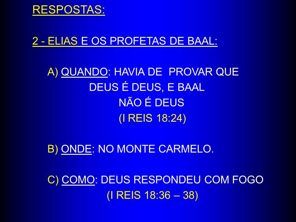 RESPOSTAS: 2 - ELIAS E OS PROFETAS DE BAAL: A) QUANDO: HAVIA DE PROVAR QUE DEUS É DEUS, E BAAL NÃO É DEUS (I REIS 18:24) B) ONDE: NO MONTE CARMELO. C)