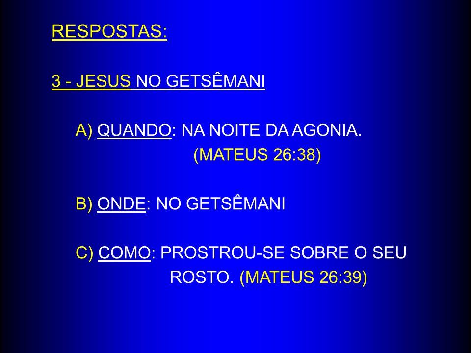 RESPOSTAS: 3 - JESUS NO GETSÊMANI A) QUANDO: NA NOITE DA AGONIA. (MATEUS 26:38) B) ONDE: NO GETSÊMANI C) COMO: PROSTROU-SE SOBRE O SEU ROSTO. (MATEUS