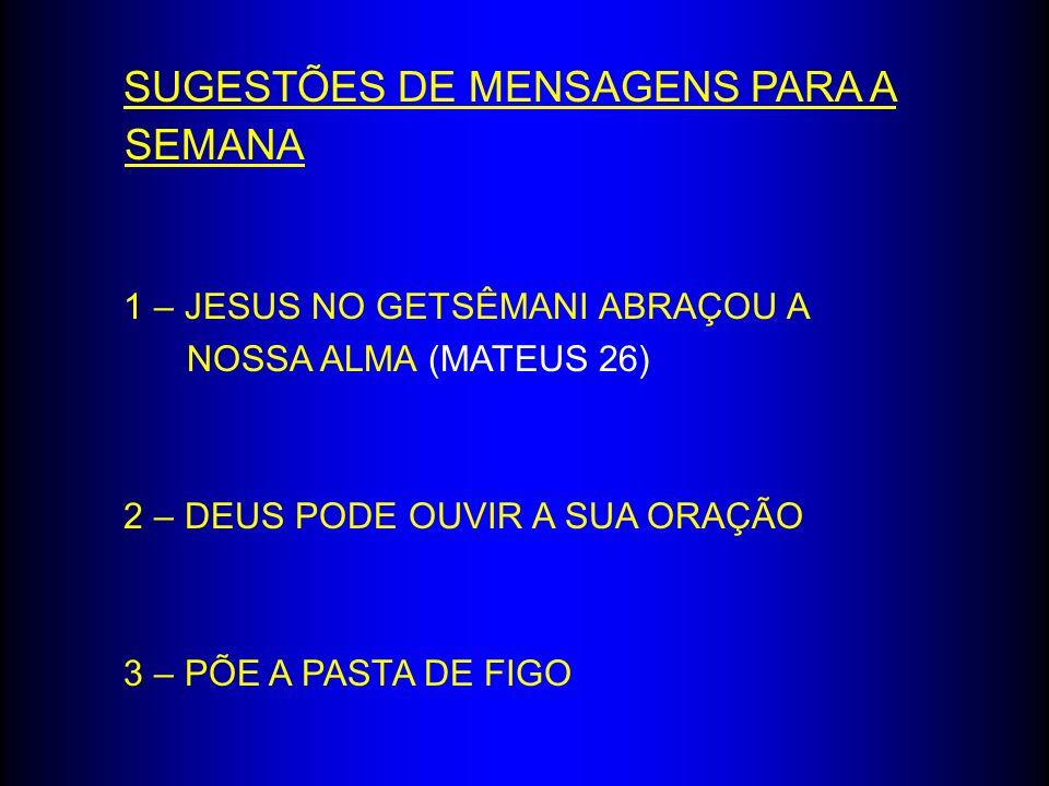 SUGESTÕES DE MENSAGENS PARA A SEMANA 1 – JESUS NO GETSÊMANI ABRAÇOU A NOSSA ALMA (MATEUS 26) 2 – DEUS PODE OUVIR A SUA ORAÇÃO 3 – PÕE A PASTA DE FIGO