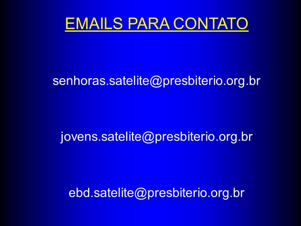 EMAILS PARA CONTATO senhoras.satelite@presbiterio.org.br jovens.satelite@presbiterio.org.br ebd.satelite@presbiterio.org.br
