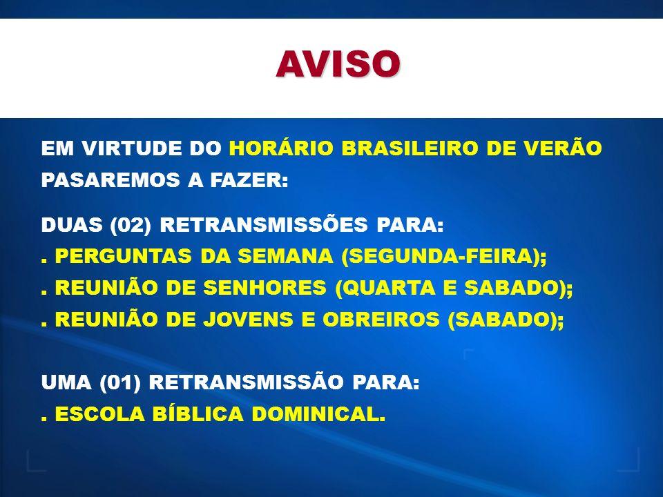 AVISO EM VIRTUDE DO HORÁRIO BRASILEIRO DE VERÃO PASAREMOS A FAZER: DUAS (02) RETRANSMISSÕES PARA:. PERGUNTAS DA SEMANA (SEGUNDA-FEIRA);. REUNIÃO DE SE