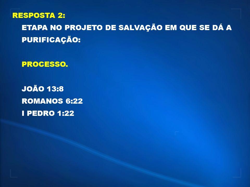 RESPOSTA 2: ETAPA NO PROJETO DE SALVAÇÃO EM QUE SE DÁ A PURIFICAÇÃO: PROCESSO. JOÃO 13:8 ROMANOS 6:22 I PEDRO 1:22